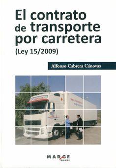 El contrato de transporte por carretera, Ley 15/2009 : manual práctico para aplicar la ley que regula en España el contrato de transporte de mercancías por carretera / Alfonso Cabrera Cánovas. - Barcelona : Marge Books, 2011. - 1a. ed., 1a. reimp.