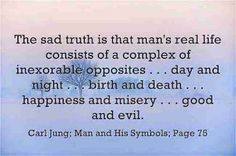 The sad truth is that man's real life consists of a complex of inexorable opposites . . . day and night . . . birth and death . . . happiness and misery . . . good and evil. ~Carl Jung; Man and His Symbols; Page 75