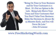 """""""Being On Time in Your Business and for Your Customers is a Must. It's Not an Option to Be Late. Being Late Shows Your Team and Your Customers that You Don't Value Your Business. Make the Decision to Always Be 15 Minutes Early, and You will Never Be Late.""""- John Di Lemme #FaithStandsAndFearRuns #JohnDiLemme #business #quotes"""