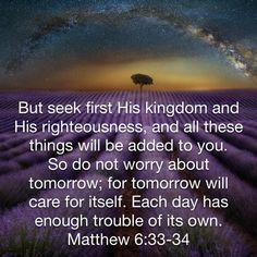 But seek first His kingdom and His righteousness, and all these things will be added to you. for tomorrow will care for itself. Each day has enough trouble of its own. Biblical Quotes, Religious Quotes, Bible Verses Quotes, Faith Quotes, Spiritual Quotes, Wisdom Quotes, Prayer Scriptures, Bible Teachings, Faith Prayer