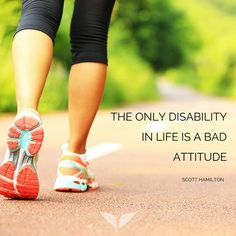 The only disability in life is a bad attitude. – Scott Hamilton thedailyquotes.com