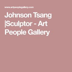 Johnson Tsang  Sculptor - Art People Gallery