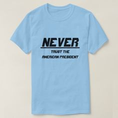Never trust the american president T-Shirt Never trust the american president, you never known what be will do. You can customise this t-shirt to give it you own unique look, you can change the text font and colour, t-shirt type and add more text or change text.