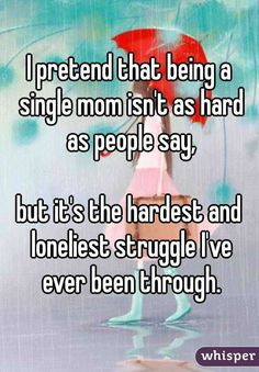 I pretend that being a single mom isn't as hard as people say,  but it's the hardest and loneliest struggle I've ever been through.