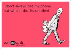I don't always lose my phone, but when I do... Its on silent.