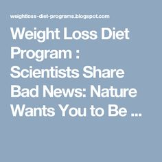 Weight Loss Diet Program : Scientists Share Bad News: Nature Wants You to Be ...