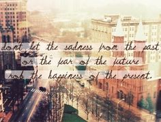 love this quote: Don't let the sadness from the past, or the fear of the future, rob the happiness of the present! Great Quotes, Quotes To Live By, Me Quotes, Inspirational Quotes, Quotable Quotes, Motivational Quotes, Quick Quotes, Simple Quotes, Truth Quotes