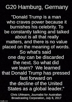 """""""Donald Trump is a man who craves power because it burnishes his celebrity. To be constantly talking and talked about is all that really matters, and there is no value placed on the meaning of words. So what's said one day can be discarded the next. So what did we learn? We learned that Donald Trump has pressed fast forward on the decline of the United States as a global leader."""" Australian Reporter Chris Uhlmann on Trump at G-20 meeting, Hamburg, Germany Trump Pence, Hamburg Germany, Satire, Cheetos, Politicians, Equality, Morals, Donald Trump, Feminism"""