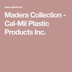 Madera Collection - Cal-Mil Plastic Products Inc.