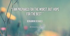 I am prepared for the worst, but hope for the best. - Benjamin Disraeli at Lifehack Quotes