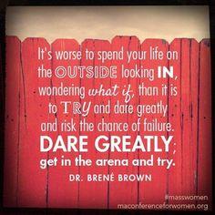 Dare greatly.