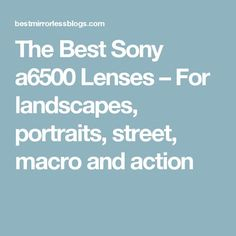 The Best Sony a6500 Lenses – For landscapes, portraits, street, macro and action