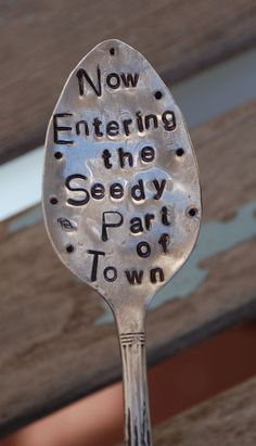 """""""Now Entering The Seedy Part of Town"""" - Stamped spoon garden marker (would be great done on a larger serving spoon)"""