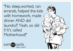 """No sleep,worked, ran errands, helped the kids with homework, made dinner AND did laundry?! Yeah, so did I! It's called Motherhood!"" 
