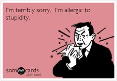I'm terribly sorry. I'm allergic to stupidity.