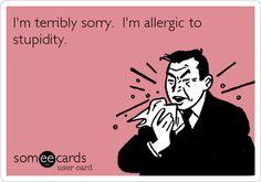 I'm terribly sorry. I'm allergic to stupidity.