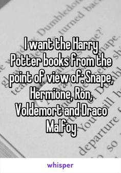 I want the Harry Potter books from the point of view of: Snape, Hermione, Ron, Voldemort and Draco Malfoy: