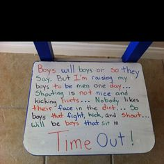 "I would change this to say ""kids will be kids or so they say, but my students will grow to adults one day. Shouting is not nice and kicking hurts, nobody likes their face in the dirt... so kids who fight, kick and shout will ne kids who sit in time out. Time Out Chair OR POSSIBLY SIGN."