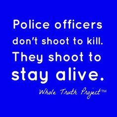 Police Officers Don't Shoot To Kill. They Shoot To Stay Alive.