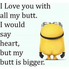 I Love You With All My Butt minion minions minion quotes funny minion quotes minion quotes and sayings