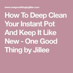 How To Deep Clean Your Instant Pot And Keep It Like New - One Good Thing by Jillee