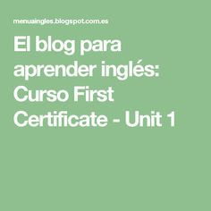 El blog para aprender inglés: Curso First Certificate - Unit 1