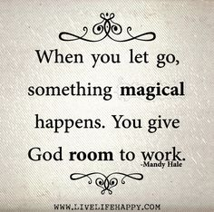 When you let go, something magical happens. You give God room to work. -Mandy Hale