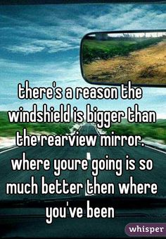 """there's a reason the windshield is bigger than the rearview mirror. where youre going is so much better then where you've been"""