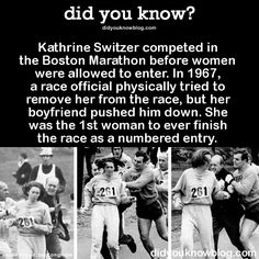 Kathrine Switzer competed in the Boston Marathon before women were allowed to enter. In 1967, a race official physically tried to remove her from the race, but her boyfriend pushed him down. She was the 1st woman to ever finish the race as a numbered entry. Source