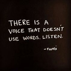 """There is a voice that doesn't use words. Listen."" Rumi"