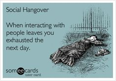 Social hangover: When interacting with people leaves you exhausted the next day.
