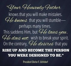 """""""Your Heavenly Father knows that you will make mistakes.  He knows that you will stumble--perhaps many times.  This saddens Him, but He loves you.  He does not wish to break your spirit.  On the contrary, He desires that you rise up and become the person you were designed to be.""""  """"The Hope of God's Light,"""" by Dieter F. Uchtdorf, General Conference, Apr. 2013"""