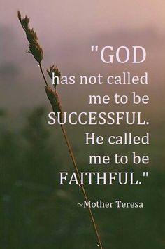 """""""God has not called me to be successful. He called me to be faithful."""" - Mother Teresa"""