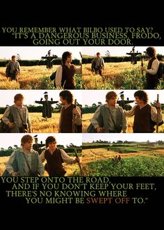 """One of my favorite quotes: 'It's a dangerous business Frodo, going out your door. You step onto the road, and if you don't keep your feet, there's no knowing where you might be swept off to."""" -Bilbo Baggins"""
