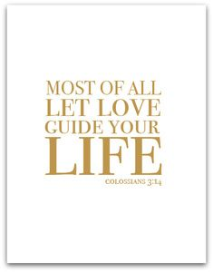 Most of all let love guide your life.