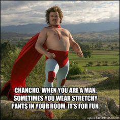 Nacho Libre....the reason I no longer say stirrups or leggings; they are stretchy pants.