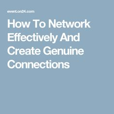 How To Network Effectively And Create Genuine Connections