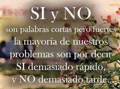 SI y NO son palabras cortas pero fuertes, la mayoría de nuestros problemas son por decir SI demasiado rápido, y NO demasiado tarde. #frases