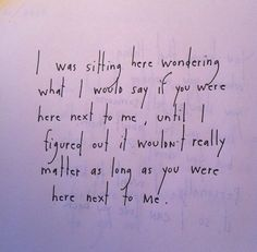 I was sitting here wondering what I would say if you were here next to me, until I figured out it wouldn't really matter as long as you were here next to me. by Brian Andreas