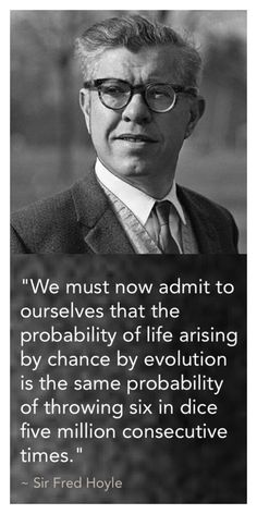 """""""We must now admit to ourselves that the probability of life arising by chance by evolution is the same probability of throwing six in dice five million consecutive times."""" ~ Sir Fred Hoyle - Sir Fred Hoyle (1915-2001) was an English astronomer noted primarily for the theory of stellar nucleosynthesis, but also for his often controversial stances on other scientific matters—in particular his rejection of the """"Big Bang"""" theory, a term coined by him on BBC radio."""