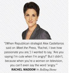 """Rachel Anne Maddow is an American television host, political commentator, and author. She hosts a nightly television show, The Rachel Maddow Show, on MSNBC. Her syndicated talk radio program of the same name aired on Air America Radio. Dr. Maddow, a Rhodes scholar and graduate of Stanford and Oxford Universities Favorite Quote: """"I'm undoubtedly a liberal, which means that I'm in almost total agreement with the Eisenhower-era Republican party platform."""""""