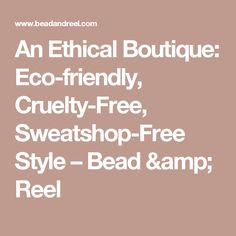 An Ethical Boutique: Eco-friendly, Cruelty-Free, Sweatshop-Free Style – Bead & Reel