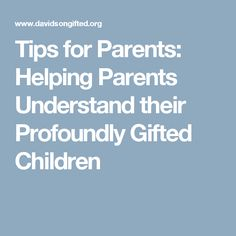 Tips for Parents: Helping Parents Understand their Profoundly Gifted Children