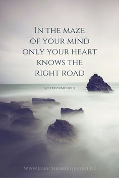 In the maze of your mind only your heart knows the right road...