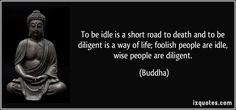 Awesome To be idle is a short road to death and to be diligent is a way of life; foolish people are idle, wi... Best Quotes Life