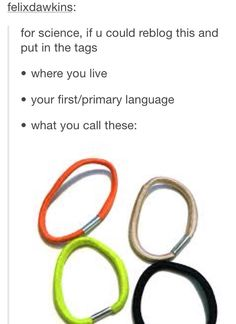 ELASTICS>>Arkansas, English, ponytails>>New York,English,Hair ties :)>>Rhode Island, American, Strecthy hinge>>>>Canada,English,Hair Ties>>>Idaho, English, ponytails.
