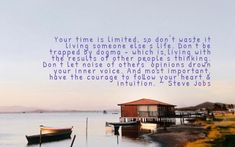 Your time is limited, so don't waste it living someone else's life. Don't be trapped by dogma - which is living with the results of other people's thinking. Don't let noise of others' opinions drown your inner voice. And most important, have the courage to follow your heart & intuition. ~ Steve Jobs Don't Let, Let It Be, Follow Your Heart, Drown, Steve Jobs, Someone Elses, Intuition, Other People, The Voice