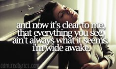 and now it's clear to me, that everything you see ain't always what it seems. i'm wide awake. - katy perry, wide awake
