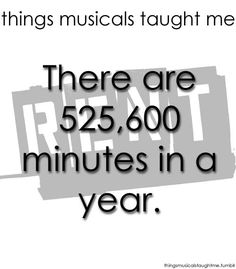 Things Musicals Taught Me: RENT... The number of minutes in a year (525,600). Still haven't needed to know that anywhere.