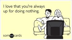 Funny Thinking Of You Ecard: I love that you're always up for doing nothing.